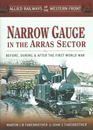 Narrow Gauge In The Arras Sector Before, During & After The First World War
