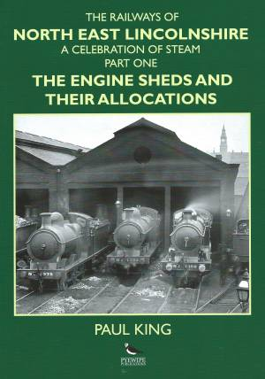 The Railways of North East lincolnshire A Celebration Of Steam Part One The Engine Sheds And Their Allocations