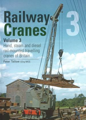 Railway Breakdown Cranes Vol 3 Hand, steam and diesel rail-mounted travelling cranes of Britain