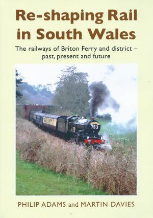 Re-shaping Rail in South Wales The railways of Briton Ferry and district-past, present and future