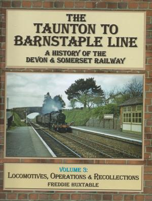 The Taunton to Barnstaple Line A History of the Somerset & Devon Railway Volume 3 Locomotives, Operations & Recollections