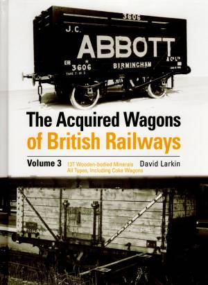 The Acquired Wagons of British Railways Volume 3 13T Wooden-bodied Minerals All Types. Including Coke Wagons