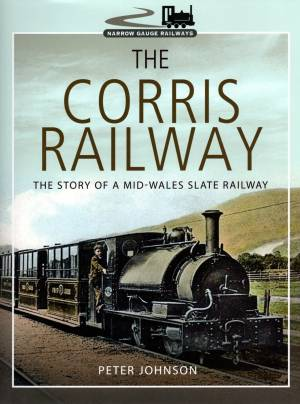 The Corris Railway The Story Of a Mid-Wales Slate Railway