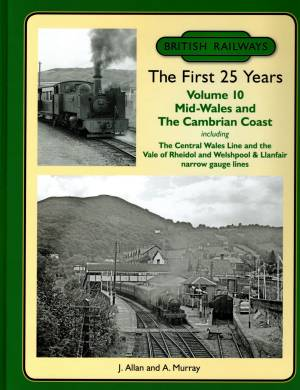 British Railways The First 25 Years Vol 10 Mid-Wales and The Cambrian Coast including The Central Wales Line and the Vale of Rheidol and welshpool & Llanfair