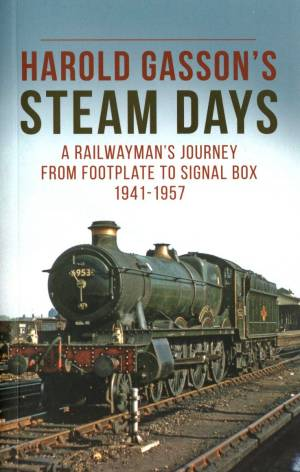 Harold Gasson's Steam Days A Railwayman's Journey From Footplate To Signal Box 1941-1957