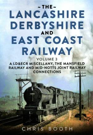 The Lancashire Derbyshire And East Coast Railway Volume 3 A LD&ECR Miscellany, The Mansfield Railway and Mid-Notts Joint Railway Connections
