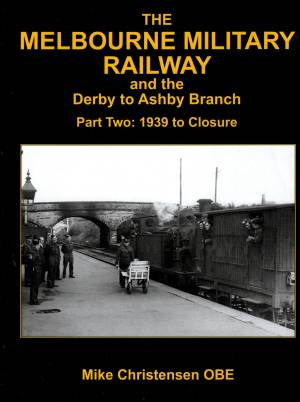 Melbourne Military Railway and the Derby to Ashby Branch Part Two: 1939 to Closure