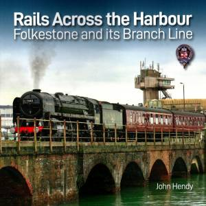 Rails Across the Harbour Folkestone and its Branch Line