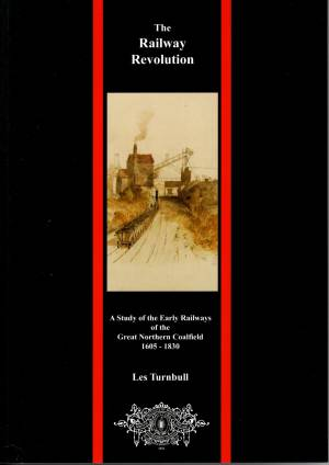 The Railway revolution A Study of the Early Railways of the Great Norther Coalfield 1605-1830