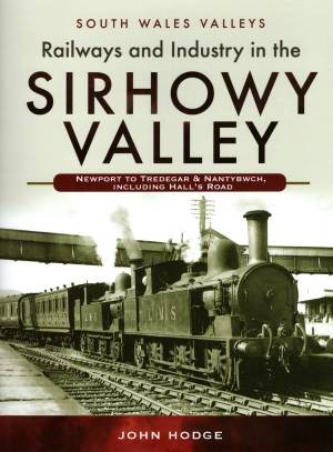 Railways and Industry in the Sirhowy Valley Newport To Tredegar & Nantybwch, including Hall's Road