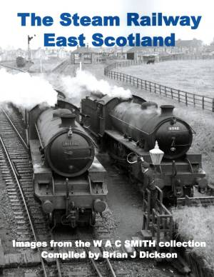 The Steam Railway East Scotland Images from the W A C Smith collection by Brian J Dickson