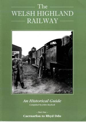 The Welsh Highland Railway An Historical Guide Part One Caernarfon to Rhyd Ddu