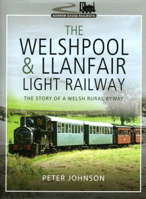 The Welshpool & Llanfair Light Railway The Story Of A Welsh Rural Byway