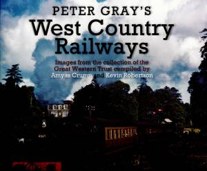 Peter Gray's West Country Railways Images from the collectio of the Great Western Trust Compiled by Amyas Crump and Kevin Robertson
