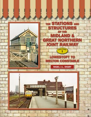 The Stations and Structures of the Midland & Great Northern Joint Railway Vol. 1 Lowestoft to Melton Constable